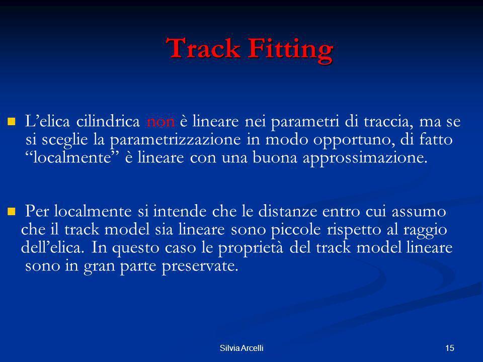 15Silvia Arcelli Track Fitting Track Fitting Lelica cilindrica non è lineare nei parametri di traccia, ma se si sceglie la parametrizzazione in modo o