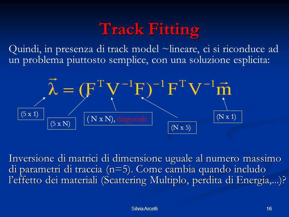 16Silvia Arcelli Track Fitting Track Fitting Quindi, in presenza di track model ~lineare, ci si riconduce ad un problema piuttosto semplice, con una s