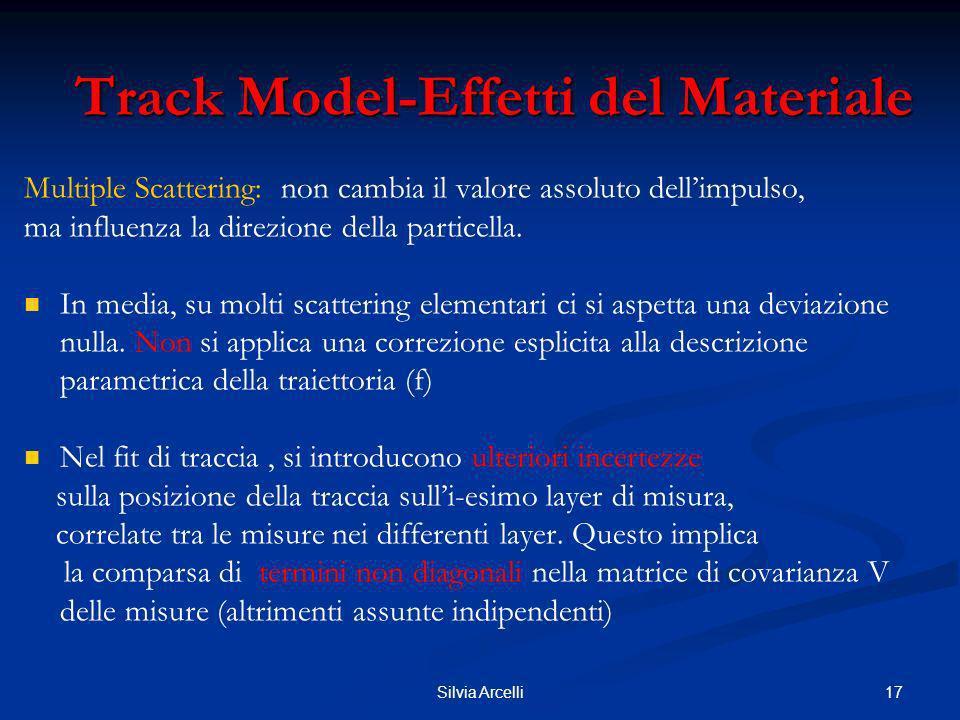 17Silvia Arcelli Track Model-Effetti del Materiale Multiple Scattering: non cambia il valore assoluto dellimpulso, ma influenza la direzione della par
