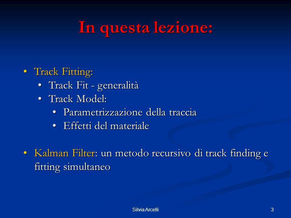 4Silvia Arcelli Track Fitting Track Fitting Dopo il track finding, si vuole estrarre dal set di misure associate alla traccia suoi parametri (origine, direzioni e impulso/carica al piano di riferimento).