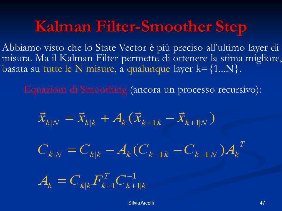 47Silvia Arcelli Kalman Filter-Smoother Step Abbiamo visto che lo State Vector è più preciso allultimo layer di misura. Ma il Kalman Filter permette d