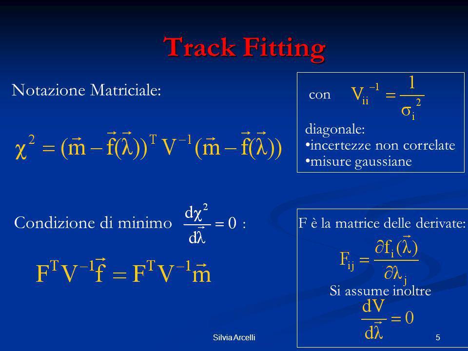 5Silvia Arcelli Track Fitting Track Fitting Notazione Matriciale: Condizione di minimo : F è la matrice delle derivate: con diagonale: incertezze non