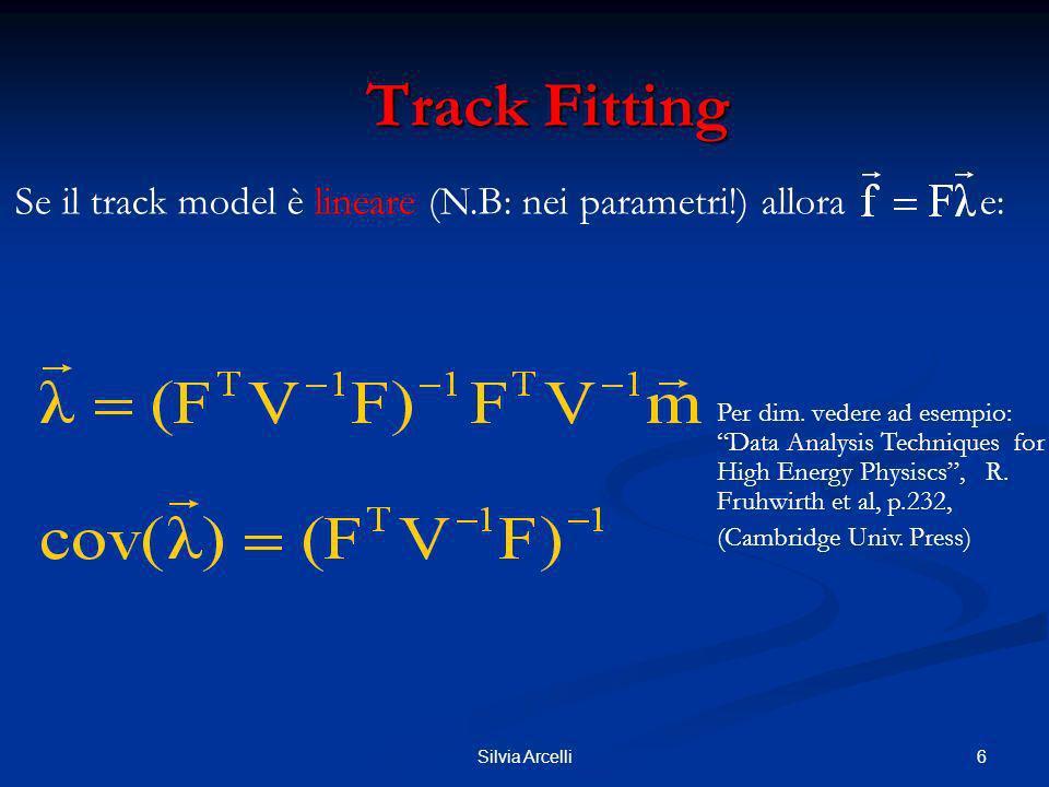 7Silvia Arcelli Track Fitting Track Fitting Soluzione esplicita Se gli errori di misura sono gaussiani, gli errori sui parametri sono gaussiani (i parametri di traccia sono una funzione lineare delle misure) Il LSM fornisce un estimatore non biassato ed efficiente, cioè di minima varianza Test Statistics: 2, pulls (validazione dei candidati di traccia) Vantaggi di avere un Track Model Lineare: