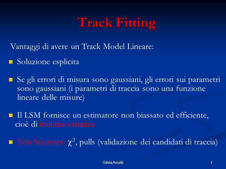 8Silvia Arcelli Track Fitting Track Fitting Un esempio banale di fit globale con track model lineare: traccia in un piano in assenza di campo magnetico: Track model: (z r =0) Applicando: Si arriva alle note formule di regressione lineare