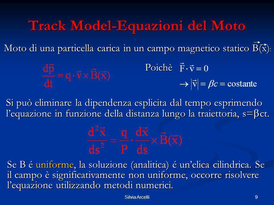 10Silvia Arcelli Track Model-Equazioni del Moto Principali configurazioni di campo magnetico negli esperimenti: Campo uniforme lungo z (asse dei fasci), simmetria cilindrica, piani di misura a R=cost (Geometria a Collider) Campo uniforme lungo x, rivelatore planare con layer (xy) lungo z (Geometria a Bersaglio Fisso) Deflessione in xy ( ρ ) Deflessione in yz