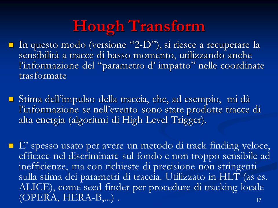 17 Hough Transform In questo modo (versione 2-D), si riesce a recuperare la sensibilità a tracce di basso momento, utilizzando anche linformazione del parametro d impatto nelle coordinate trasformate In questo modo (versione 2-D), si riesce a recuperare la sensibilità a tracce di basso momento, utilizzando anche linformazione del parametro d impatto nelle coordinate trasformate Stima dellimpulso della traccia, che, ad esempio, mi dà linformazione se nellevento sono state prodotte tracce di alta energia (algoritmi di High Level Trigger).