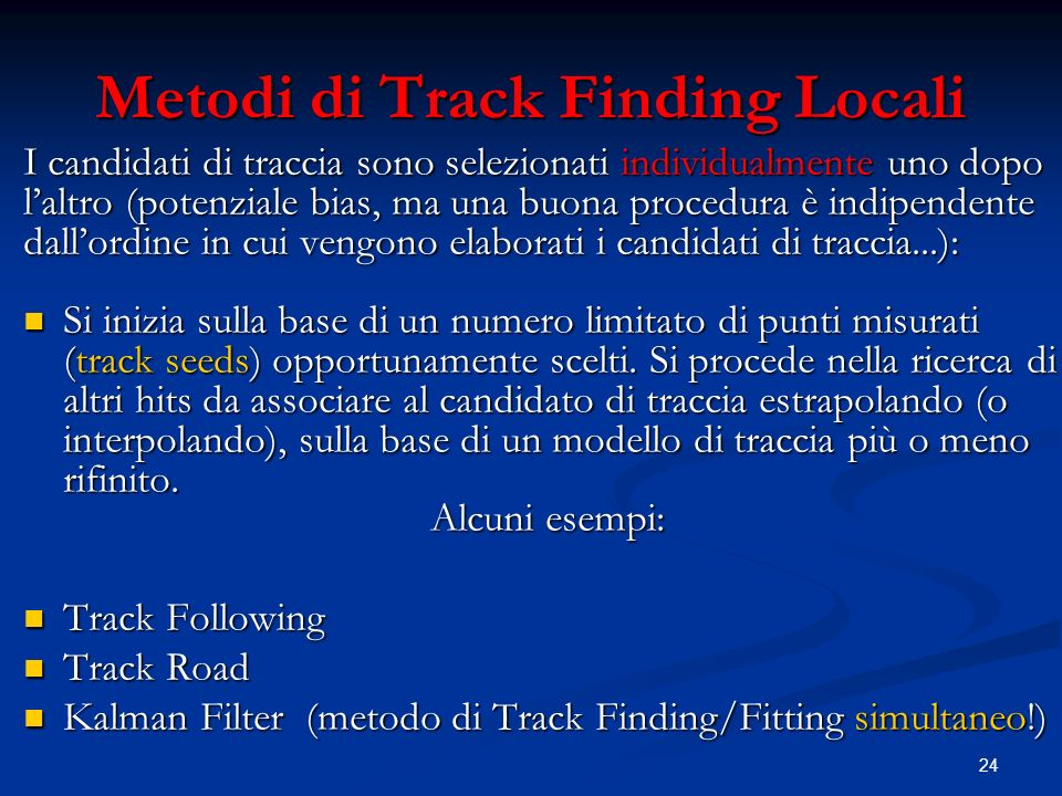 24 Metodi di Track Finding Locali I candidati di traccia sono selezionati individualmente uno dopo laltro (potenziale bias, ma una buona procedura è indipendente dallordine in cui vengono elaborati i candidati di traccia...): Si inizia sulla base di un numero limitato di punti misurati (track seeds) opportunamente scelti.