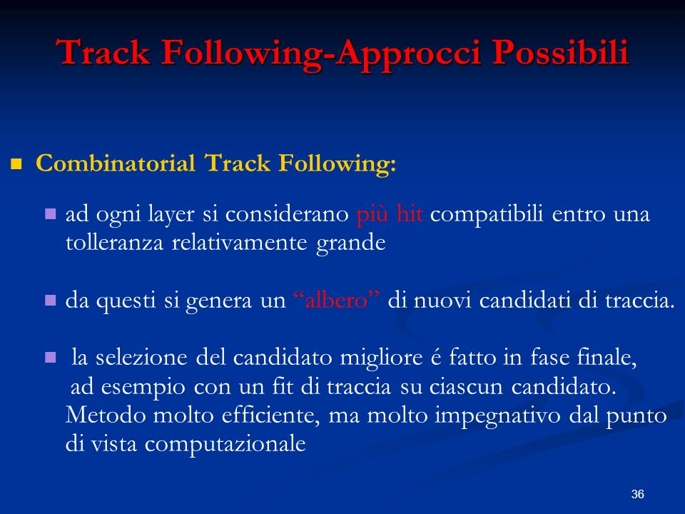36 Track Following-Approcci Possibili Combinatorial Track Following: ad ogni layer si considerano più hit compatibili entro una tolleranza relativamente grande da questi si genera un albero di nuovi candidati di traccia.