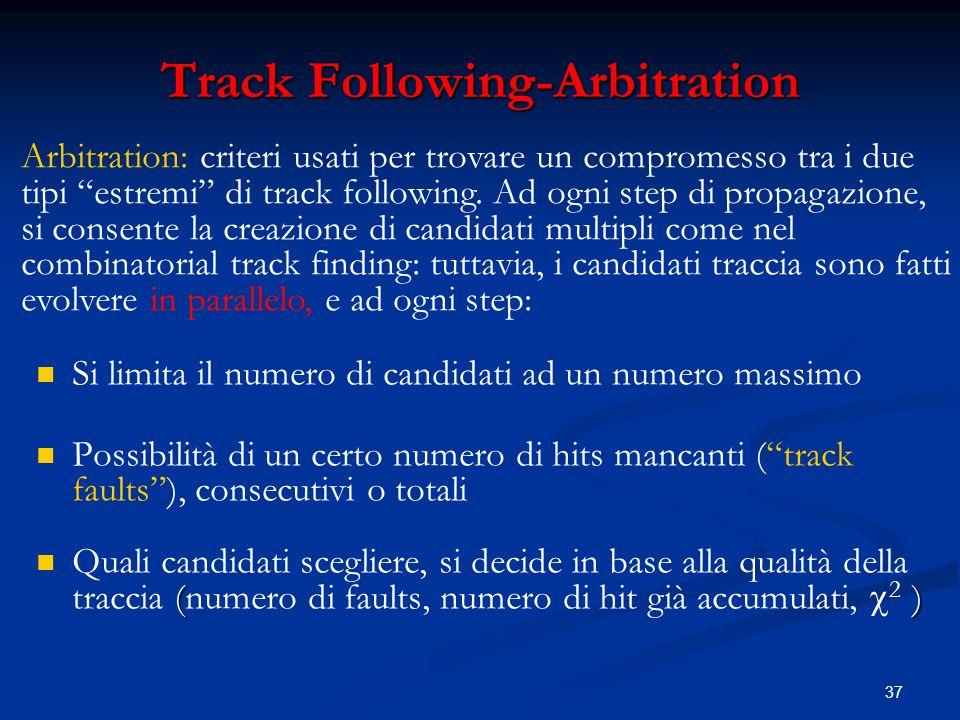 37 Track Following-Arbitration Si limita il numero di candidati ad un numero massimo Possibilità di un certo numero di hits mancanti (track faults), consecutivi o totali ( ) Quali candidati scegliere, si decide in base alla qualità della traccia (numero di faults, numero di hit già accumulati, 2 ) Arbitration: criteri usati per trovare un compromesso tra i due tipi estremi di track following.