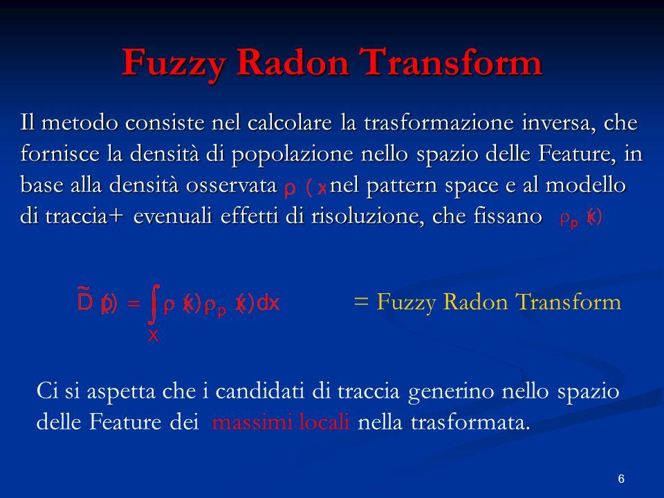 6 Il metodo consiste nel calcolare la trasformazione inversa, che fornisce la densità di popolazione nello spazio delle Feature, in base alla densità osservata nel pattern space e al modello di traccia+ evenuali effetti di risoluzione, che fissano Fuzzy Radon Transform = Fuzzy Radon Transform Ci si aspetta che i candidati di traccia generino nello spazio delle Feature dei massimi locali nella trasformata.