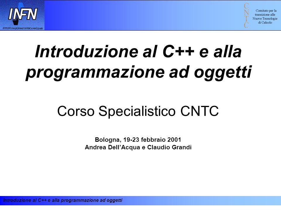 Introduzione al C++ e alla programmazione ad oggetti Introduzione al C++ e alla programmazione ad oggetti Corso Specialistico CNTC Bologna, 19-23 febb