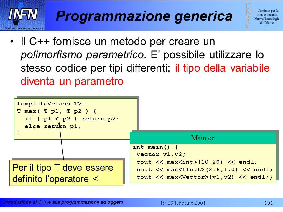 Introduzione al C++ e alla programmazione ad oggetti 19-23 febbraio 2001101 Programmazione generica template T max( T p1, T p2 ) { if ( p1 < p2 ) retu