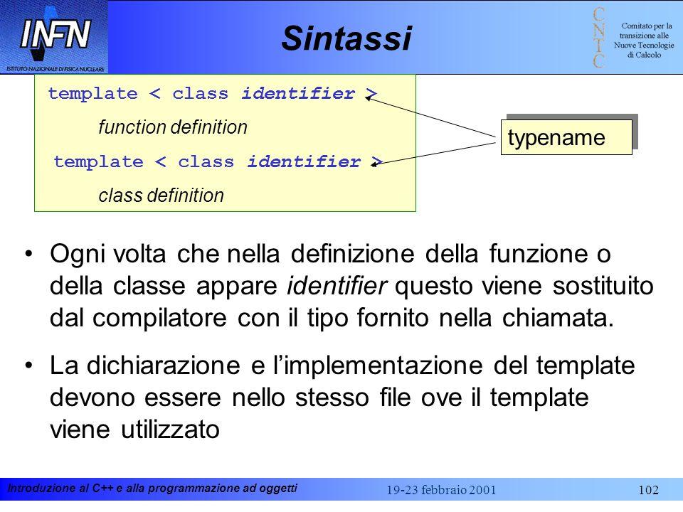 Introduzione al C++ e alla programmazione ad oggetti 19-23 febbraio 2001102 Sintassi template function definition template class definition typename O