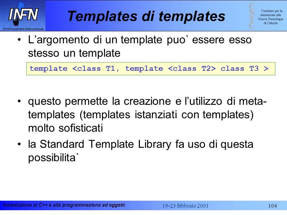 Introduzione al C++ e alla programmazione ad oggetti 19-23 febbraio 2001104 Templates di templates Largomento di un template puo` essere esso stesso u