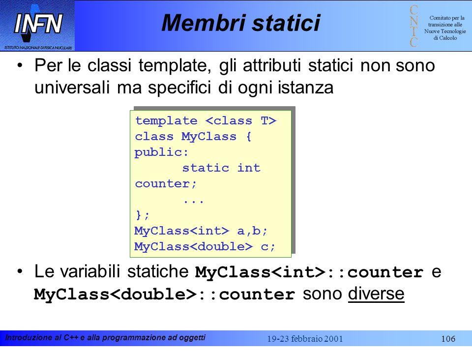 Introduzione al C++ e alla programmazione ad oggetti 19-23 febbraio 2001106 Membri statici Per le classi template, gli attributi statici non sono univ