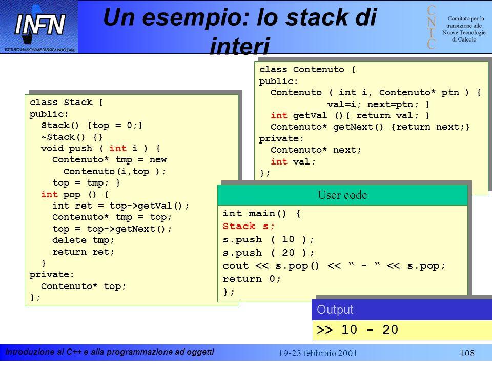 Introduzione al C++ e alla programmazione ad oggetti 19-23 febbraio 2001108 Un esempio: lo stack di interi class Stack { public: Stack() {top = 0;} ~S