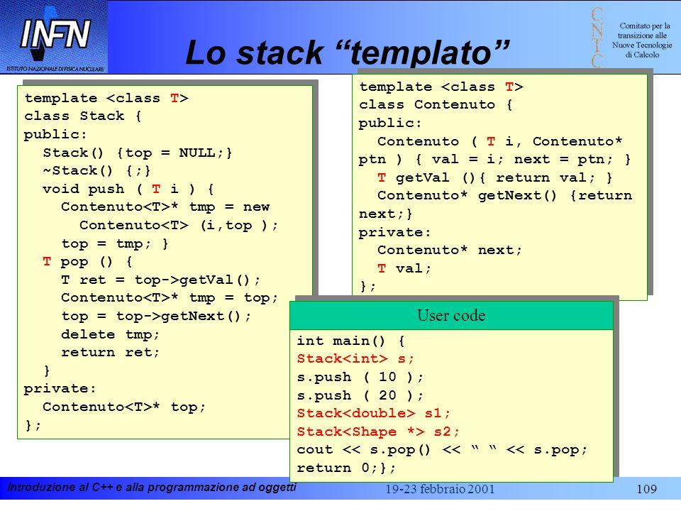 Introduzione al C++ e alla programmazione ad oggetti 19-23 febbraio 2001109 Lo stack templato template class Stack { public: Stack() {top = NULL;} ~St