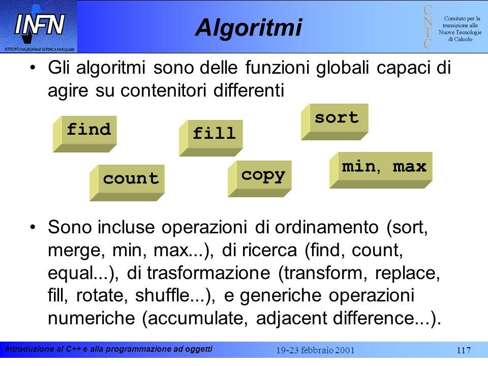 Introduzione al C++ e alla programmazione ad oggetti 19-23 febbraio 2001117 Algoritmi Gli algoritmi sono delle funzioni globali capaci di agire su con