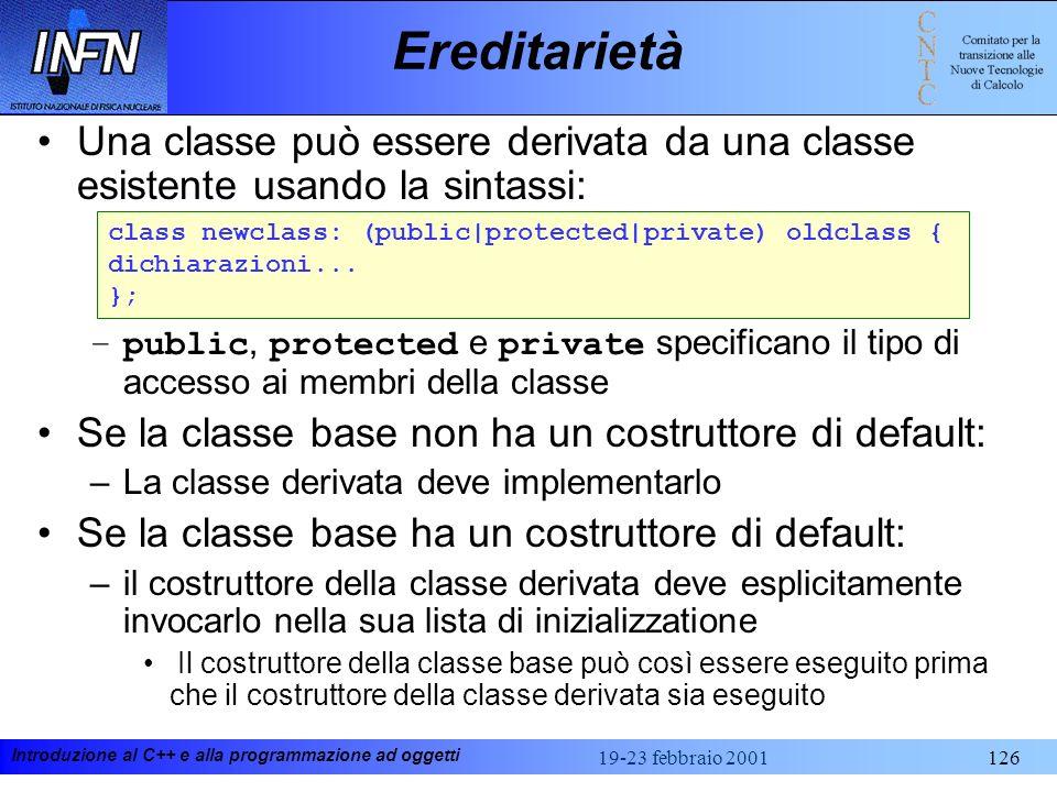 Introduzione al C++ e alla programmazione ad oggetti 19-23 febbraio 2001126 Ereditarietà Una classe può essere derivata da una classe esistente usando