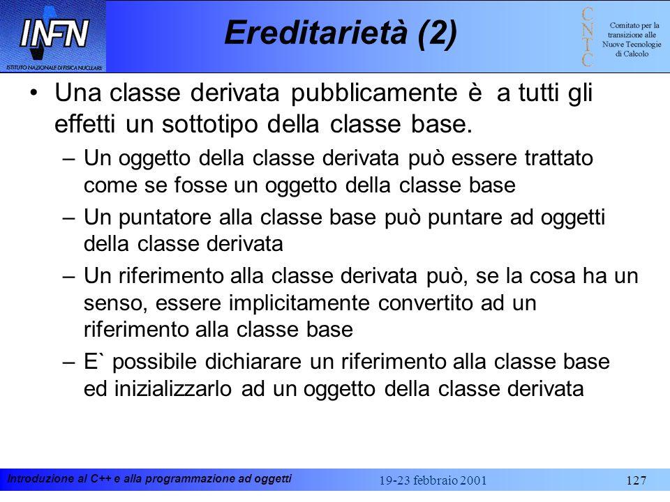 Introduzione al C++ e alla programmazione ad oggetti 19-23 febbraio 2001127 Ereditarietà (2) Una classe derivata pubblicamente è a tutti gli effetti u