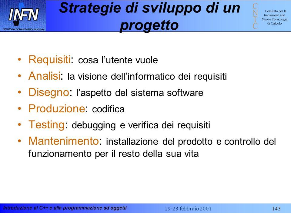Introduzione al C++ e alla programmazione ad oggetti 19-23 febbraio 2001145 Strategie di sviluppo di un progetto Requisiti: cosa lutente vuole Analisi