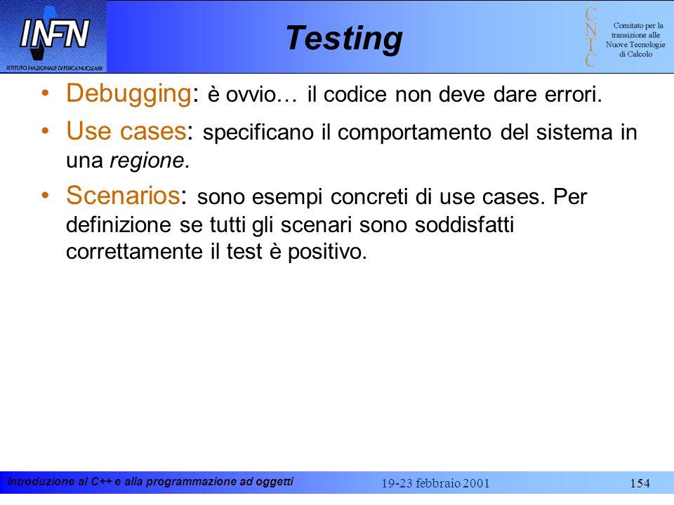Introduzione al C++ e alla programmazione ad oggetti 19-23 febbraio 2001154 Testing Debugging: è ovvio… il codice non deve dare errori. Use cases: spe