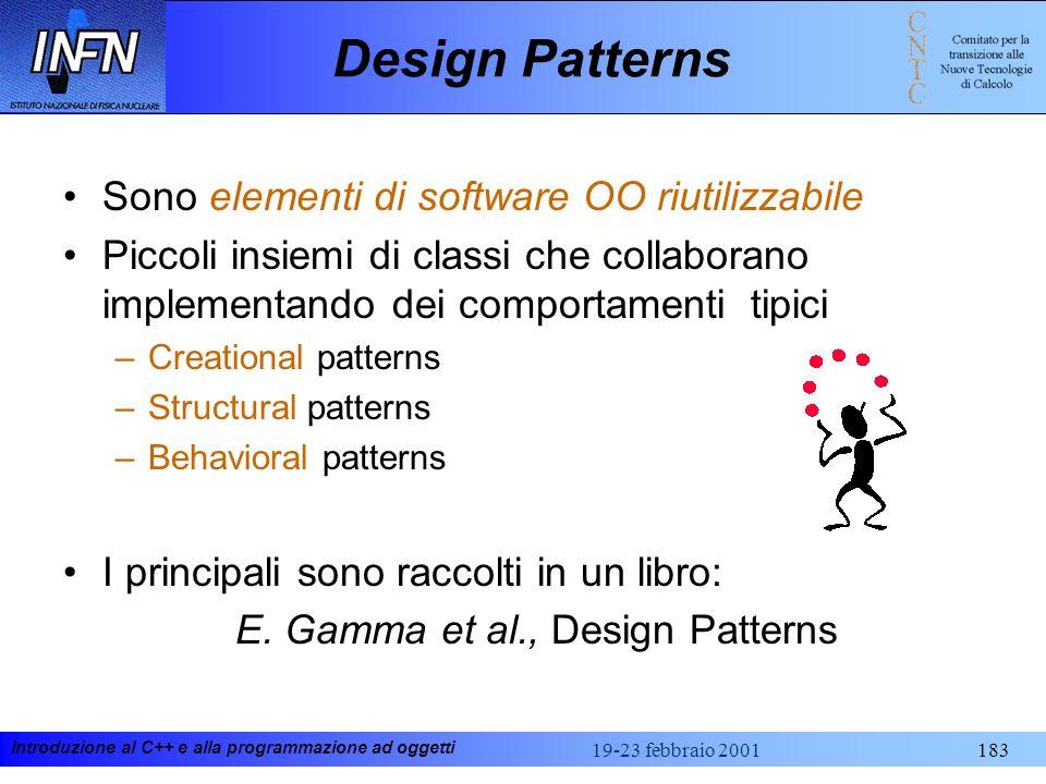 Introduzione al C++ e alla programmazione ad oggetti 19-23 febbraio 2001183 Design Patterns Sono elementi di software OO riutilizzabile Piccoli insiem