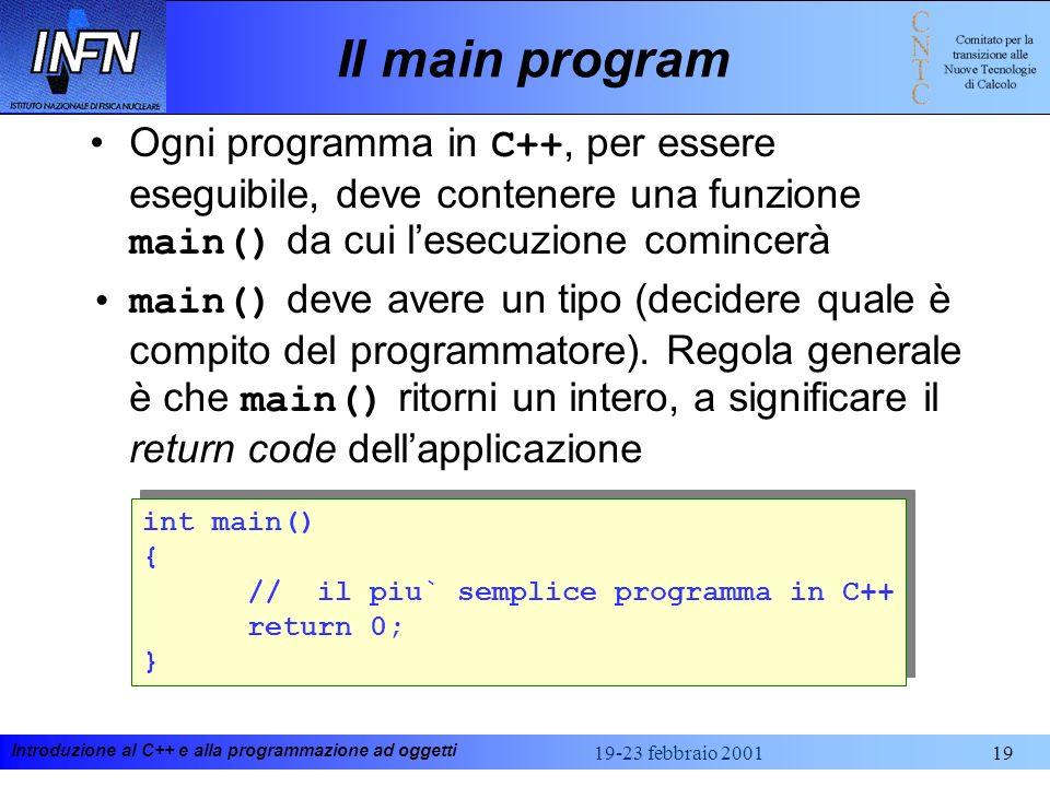 Introduzione al C++ e alla programmazione ad oggetti 19-23 febbraio 200119 Il main program Ogni programma in C++, per essere eseguibile, deve contener