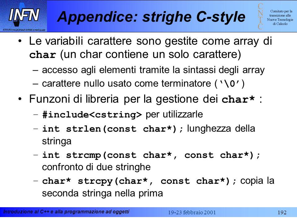 Introduzione al C++ e alla programmazione ad oggetti 19-23 febbraio 2001192 Appendice: strighe C-style Le variabili carattere sono gestite come array