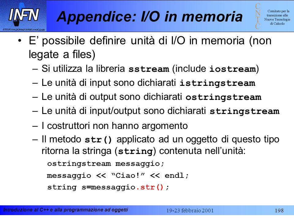 Introduzione al C++ e alla programmazione ad oggetti 19-23 febbraio 2001198 Appendice: I/O in memoria E possibile definire unità di I/O in memoria (no