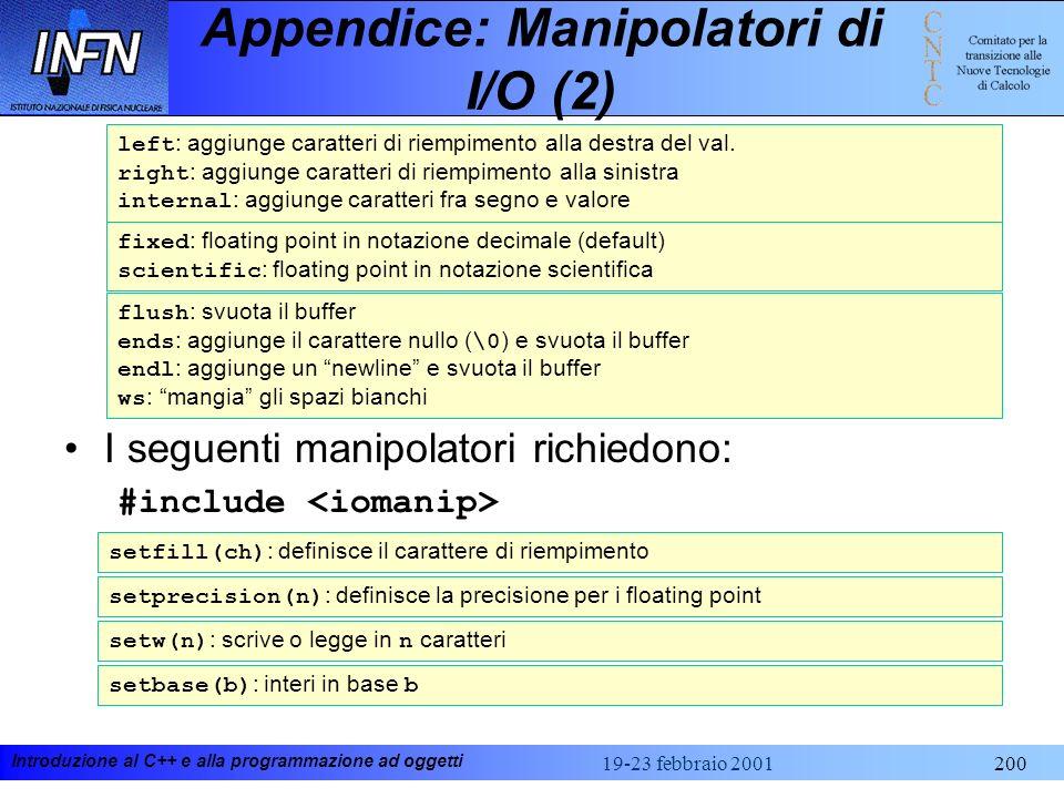 Introduzione al C++ e alla programmazione ad oggetti 19-23 febbraio 2001200 Appendice: Manipolatori di I/O (2) I seguenti manipolatori richiedono: #in