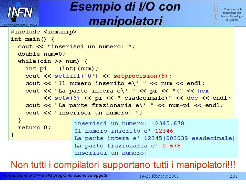 Introduzione al C++ e alla programmazione ad oggetti 19-23 febbraio 2001201 Esempio di I/O con manipolatori Non tutti i compilatori supportano tutti i