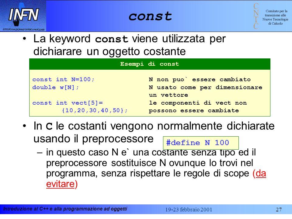 Introduzione al C++ e alla programmazione ad oggetti 19-23 febbraio 200127 const La keyword const viene utilizzata per dichiarare un oggetto costante