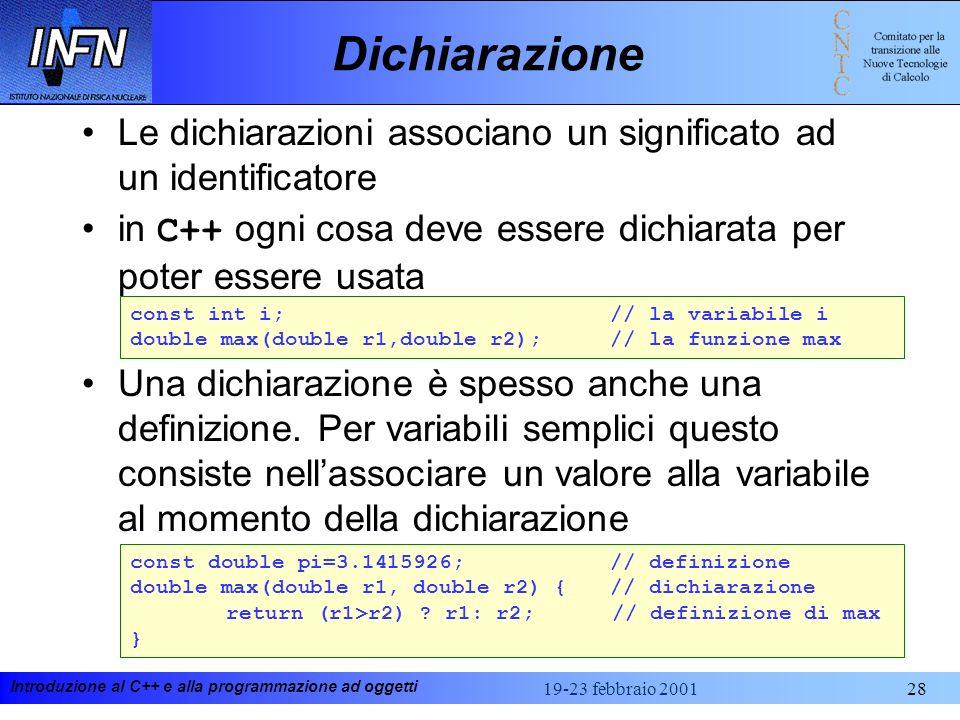 Introduzione al C++ e alla programmazione ad oggetti 19-23 febbraio 200128 Dichiarazione Le dichiarazioni associano un significato ad un identificator