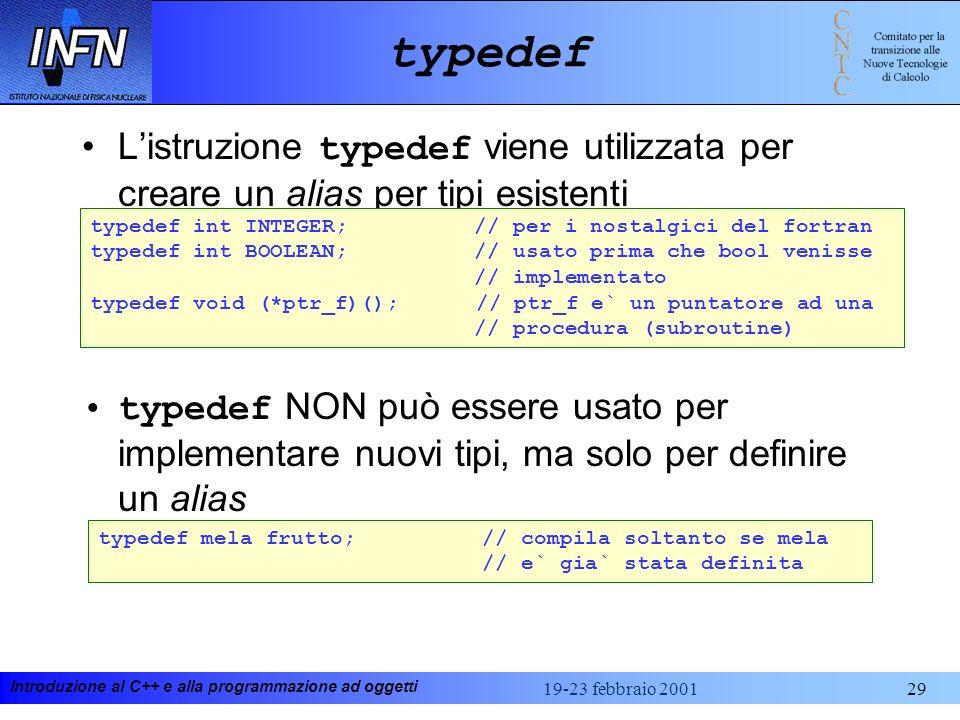 Introduzione al C++ e alla programmazione ad oggetti 19-23 febbraio 200129 typedef Listruzione typedef viene utilizzata per creare un alias per tipi e
