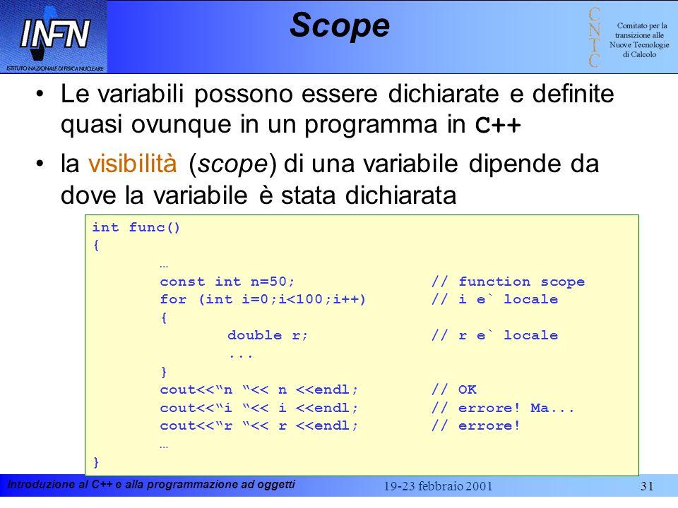 Introduzione al C++ e alla programmazione ad oggetti 19-23 febbraio 200131 Scope Le variabili possono essere dichiarate e definite quasi ovunque in un