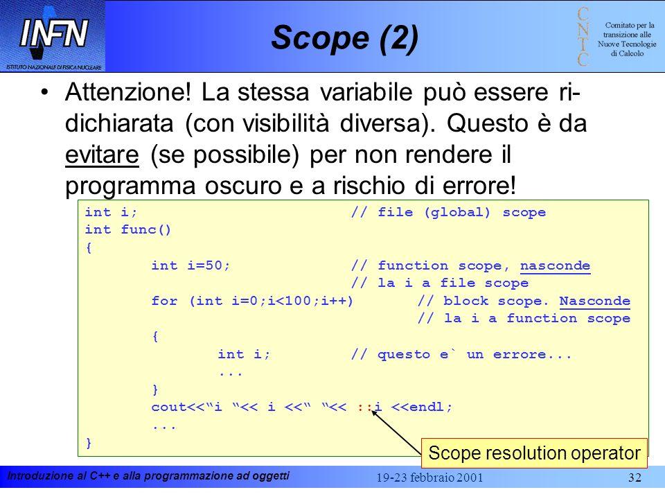 Introduzione al C++ e alla programmazione ad oggetti 19-23 febbraio 200132 Scope (2) Attenzione! La stessa variabile può essere ri- dichiarata (con vi