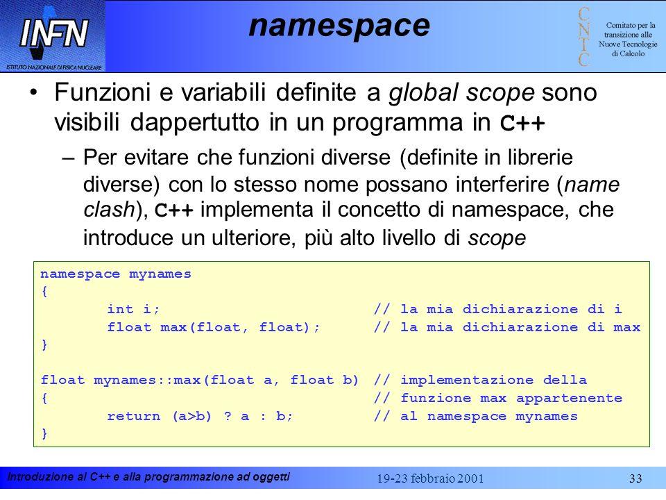 Introduzione al C++ e alla programmazione ad oggetti 19-23 febbraio 200133 namespace Funzioni e variabili definite a global scope sono visibili dapper