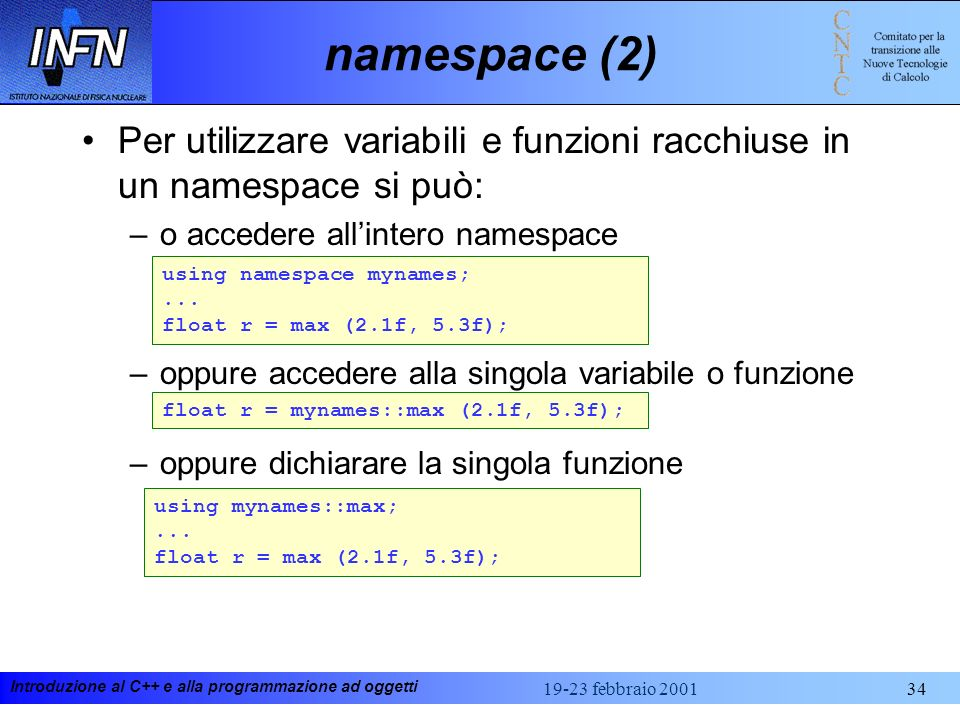 Introduzione al C++ e alla programmazione ad oggetti 19-23 febbraio 200134 namespace (2) Per utilizzare variabili e funzioni racchiuse in un namespace