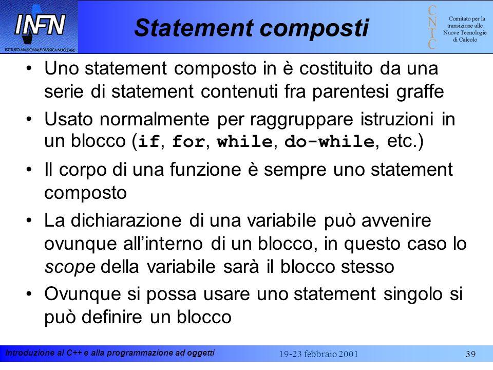 Introduzione al C++ e alla programmazione ad oggetti 19-23 febbraio 200139 Statement composti Uno statement composto in è costituito da una serie di s