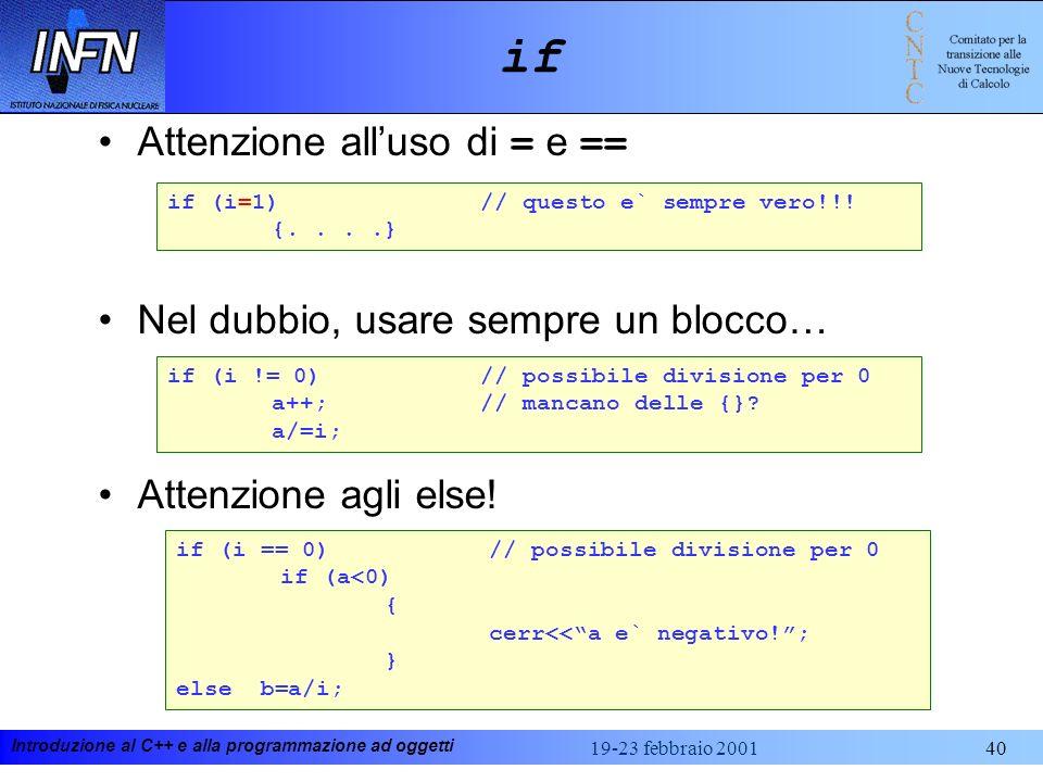 Introduzione al C++ e alla programmazione ad oggetti 19-23 febbraio 200140 if Attenzione alluso di = e == Nel dubbio, usare sempre un blocco… Attenzio