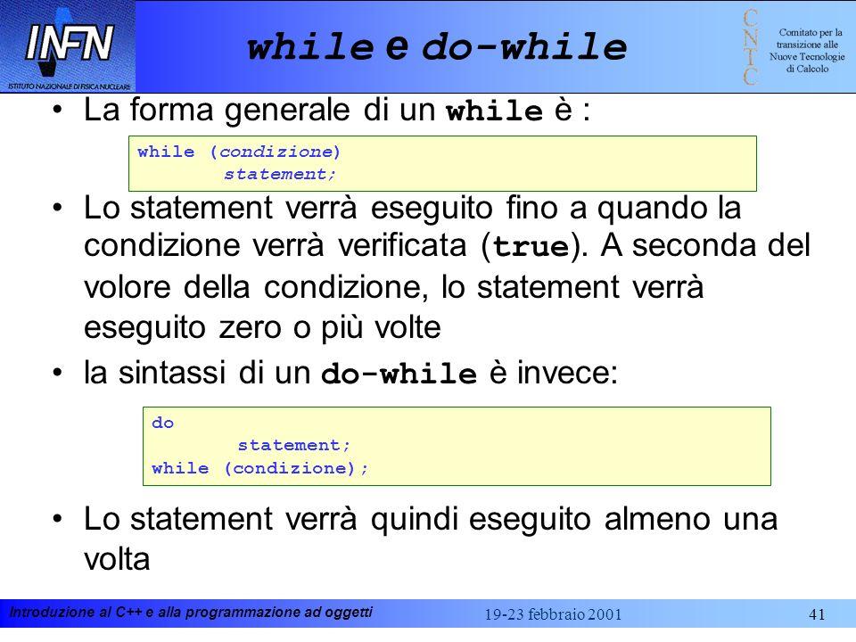 Introduzione al C++ e alla programmazione ad oggetti 19-23 febbraio 200141 while e do-while La forma generale di un while è : Lo statement verrà esegu