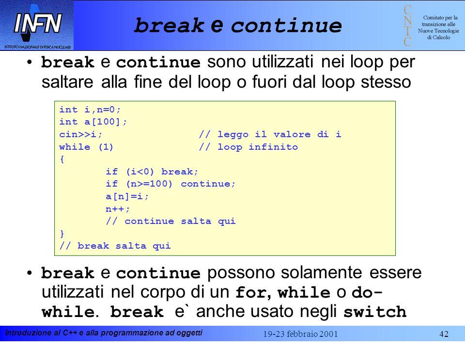 Introduzione al C++ e alla programmazione ad oggetti 19-23 febbraio 200142 break e continue break e continue sono utilizzati nei loop per saltare alla