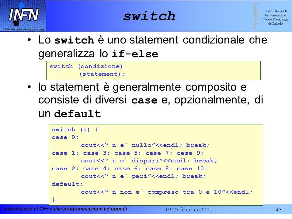 Introduzione al C++ e alla programmazione ad oggetti 19-23 febbraio 200143 switch Lo switch è uno statement condizionale che generalizza lo if-else lo