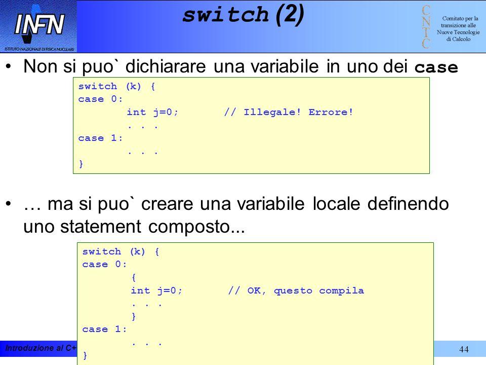 Introduzione al C++ e alla programmazione ad oggetti 19-23 febbraio 200144 switch (2) Non si puo` dichiarare una variabile in uno dei case … ma si puo