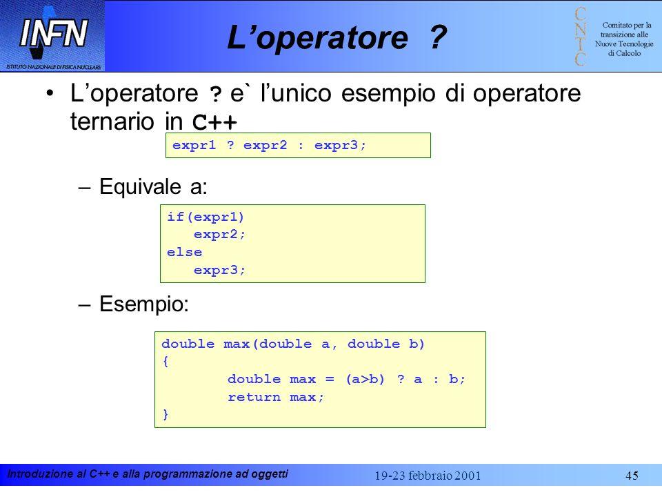 Introduzione al C++ e alla programmazione ad oggetti 19-23 febbraio 200145 Loperatore ? Loperatore ? e` lunico esempio di operatore ternario in C++ –E