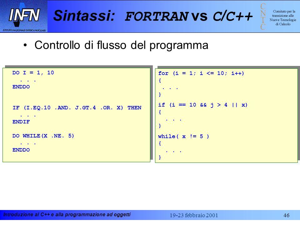 Introduzione al C++ e alla programmazione ad oggetti 19-23 febbraio 200146 Sintassi: FORTRAN vs C / C++ Controllo di flusso del programma DO I = 1, 10