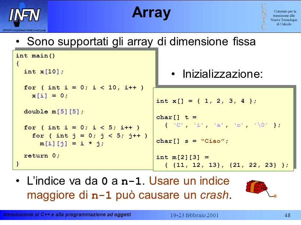 Introduzione al C++ e alla programmazione ad oggetti 19-23 febbraio 200148 Array Sono supportati gli array di dimensione fissa int main() { int x[10];