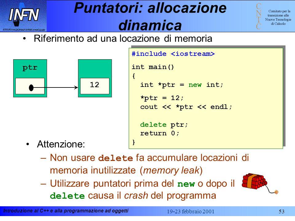 Introduzione al C++ e alla programmazione ad oggetti 19-23 febbraio 200153 Puntatori: allocazione dinamica Riferimento ad una locazione di memoria #in