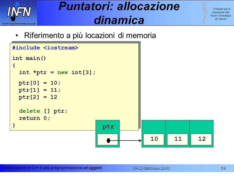 Introduzione al C++ e alla programmazione ad oggetti 19-23 febbraio 200154 Puntatori: allocazione dinamica Riferimento a più locazioni di memoria #inc